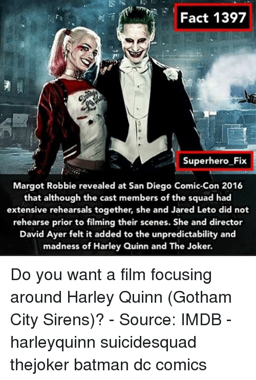 Joker, Memes, and Superhero: Fact 1397  Superhero Fix  Margot Robbie revealed at San Diego Comic-Con 2016  that although the cast members of the squad had  extensive rehearsals together, she and Jared Leto di  not  rehearse prior to filming their scenes. She and director  David Ayer felt it added to the unpredictability and  madness of Harley Quinn and The Joker. Do you want a film focusing around Harley Quinn (Gotham City Sirens)? - Source: IMDB - harleyquinn suicidesquad thejoker batman dc comics