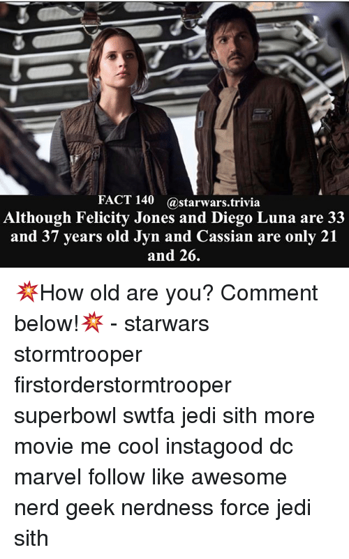 following: FACT 140 @starwars trivia  Although Felicity Jones and Diego Luna are 33  and 37 years old Jyn and Cassian are only 21  and 26. 💥How old are you? Comment below!💥 - starwars stormtrooper firstorderstormtrooper superbowl swtfa jedi sith more movie me cool instagood dc marvel follow like awesome nerd geek nerdness force jedi sith