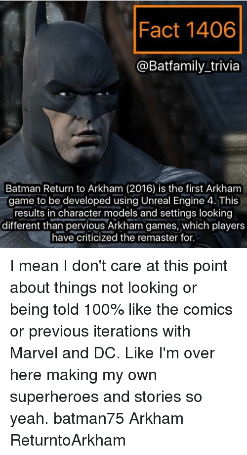 iter: Fact 1406  @Batfamily trivia  Batman Return to Arkham (2016) is the first Arkham  game to be developed using Unreal Engine 4. This  results in character models and settings looking  different than pervious Arkham games, which players  have criticized the remaster for. I mean I don't care at this point about things not looking or being told 100% like the comics or previous iterations with Marvel and DC. Like I'm over here making my own superheroes and stories so yeah. batman75 Arkham ReturntoArkham