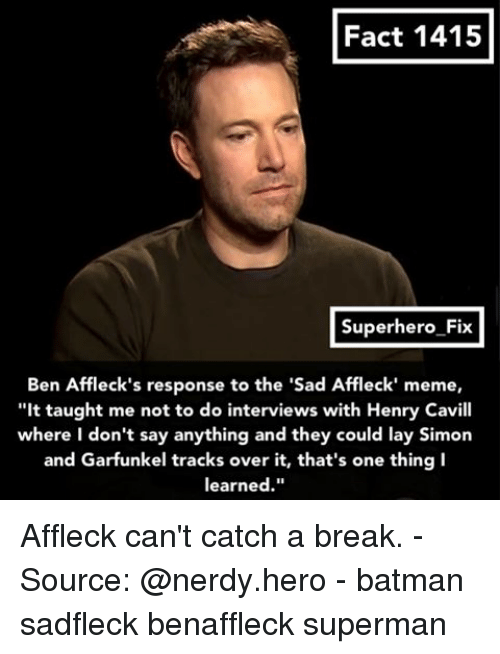 """Lay's, Memes, and Superhero: Fact 1415  Superhero Fix  Ben Affleck's response to the """"Sad Affleck' meme,  """"It taught me not to do interviews with Henry Cavill  where I don't say anything and they could lay Simon  and Garfunkel tracks over it, that's one thing I  learned Affleck can't catch a break. - Source: @nerdy.hero - batman sadfleck benaffleck superman"""