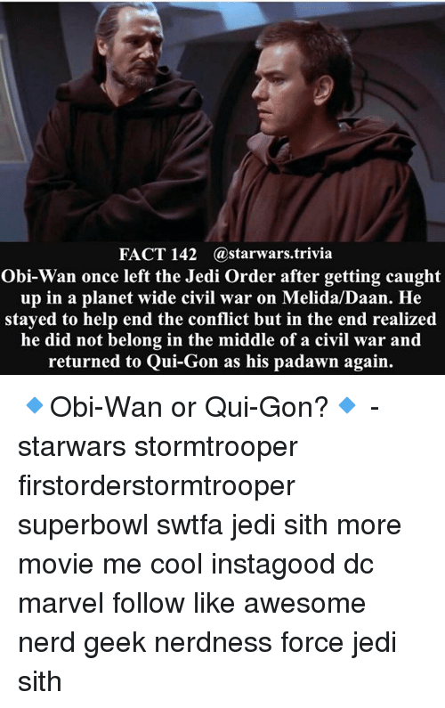 qui gon: FACT 142 (a starwars trivia  Obi-Wan once left the Jedi Order after getting caught  up in a planet wide civil war on Melida/Daan. He  stayed to help end the conflict but in the end realized  he did not belong in the middle of a civil war and  returned to Qui-Gon as his padawn again. 🔹Obi-Wan or Qui-Gon?🔹 - starwars stormtrooper firstorderstormtrooper superbowl swtfa jedi sith more movie me cool instagood dc marvel follow like awesome nerd geek nerdness force jedi sith