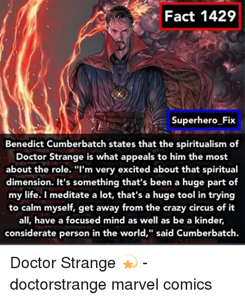 "Marvel Comics, Memes, and Tool: Fact 1429  Superhero Fix  Benedict Cumberbatch states that the spiritualism of  Doctor Strange is what appeals to him the most  about the role. ""I'm very excited about that spiritual  dimension. It's something that's been a huge part of  my life. I meditate a lot, that's a huge tool in trying  to calm myself, get away from the crazy circus of it  all, have a focused mind as well as be a kinder,  considerate person in the world,"" said Cumberbatch. Doctor Strange 💫 - doctorstrange marvel comics"