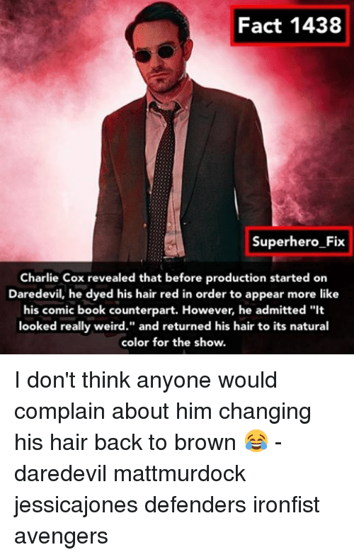 """counterpart: Fact 1438  Superhero Fix  Charlie Cox revealed that before production started on  Daredevil, he dyed his hair red in order to appear more like  his comic book counterpart. However, he admitted """"it  looked really weird."""" and returned his hair to its natural  color for the show. I don't think anyone would complain about him changing his hair back to brown 😂 - daredevil mattmurdock jessicajones defenders ironfist avengers"""