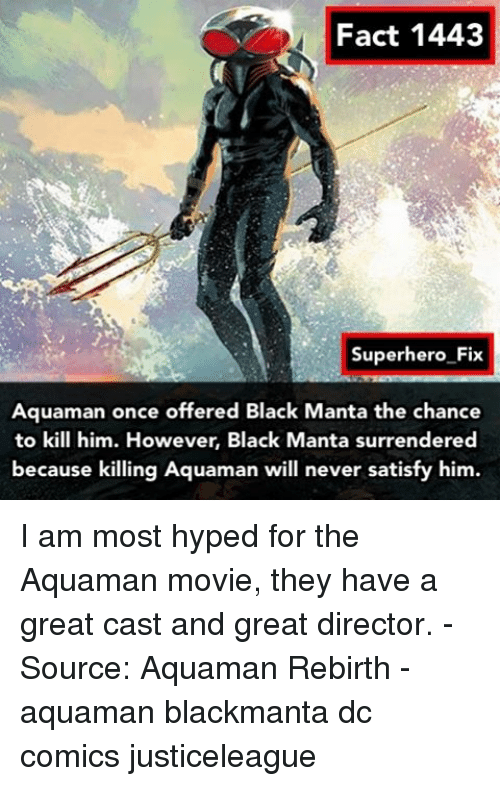 Surrend: Fact 1443  Superhero Fix  Aquaman once offered Black Manta the chance  to kill him. However, Black  Manta surrendered  because killing Aquaman will never satisfy him. I am most hyped for the Aquaman movie, they have a great cast and great director. - Source: Aquaman Rebirth - aquaman blackmanta dc comics justiceleague