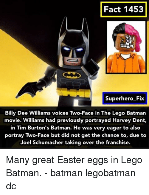 Two-Face: Fact 1453  Superhero Fix  Billy Dee Williams voices Two-Face in The Lego Batman  movie. Williams had previously portrayed Harvey Dent,  in Tim Burton's Batman. He was very eager to also  portray Two-Face but did not get the chance to, due to  Joel Schumacher taking over the franchise. Many great Easter eggs in Lego Batman. - batman legobatman dc