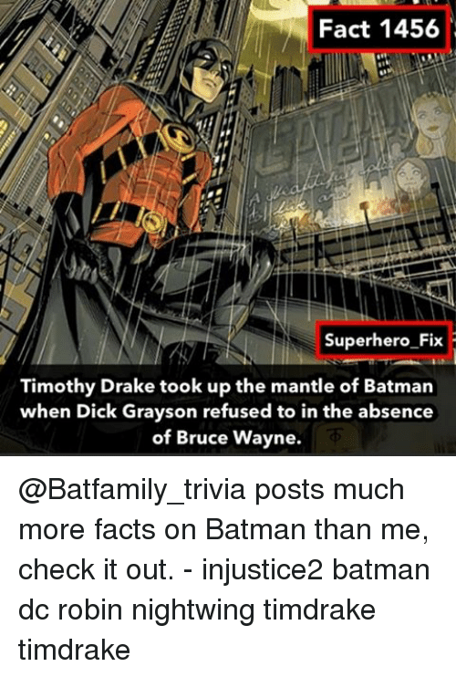 Batman, Drake, and Facts: Fact 1456  Superhero Fix  Timothy Drake took up the mantle of Batman  when Dick Grayson refused to in the absence  of Bruce Wayne. @Batfamily_trivia posts much more facts on Batman than me, check it out. - injustice2 batman dc robin nightwing timdrake timdrake