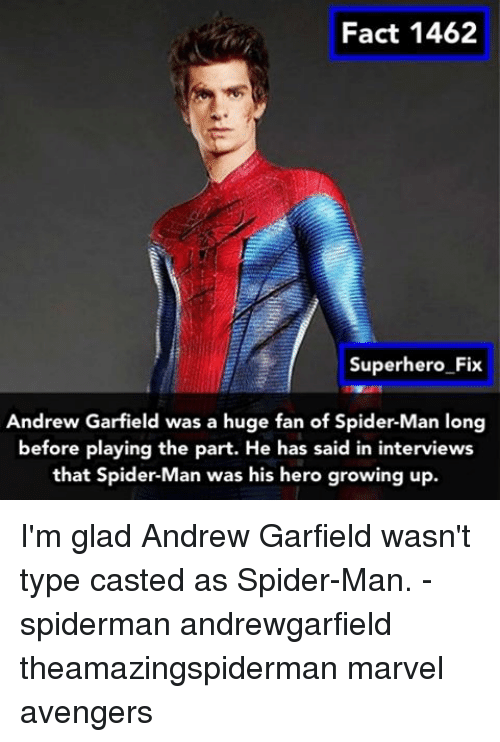 Growing Up, Memes, and Spider: Fact 1462  Superhero Fix  Andrew Garfield was a huge fan of Spider-Man long  before playing the part. He has said in  interviews  that Spider-Man was his hero growing up I'm glad Andrew Garfield wasn't type casted as Spider-Man. - spiderman andrewgarfield theamazingspiderman marvel avengers