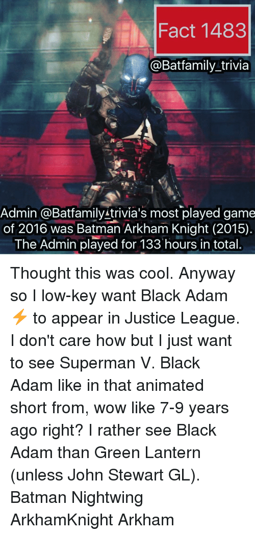 arkham knight: Fact 1483  Batfamily trivia  Admin @Bat family trivia's most played game  of 2016 was Batman Arkham Knight (2015)  The Admin played for 133 hours in total. Thought this was cool. Anyway so I low-key want Black Adam ⚡ to appear in Justice League. I don't care how but I just want to see Superman V. Black Adam like in that animated short from, wow like 7-9 years ago right? I rather see Black Adam than Green Lantern (unless John Stewart GL). Batman Nightwing ArkhamKnight Arkham