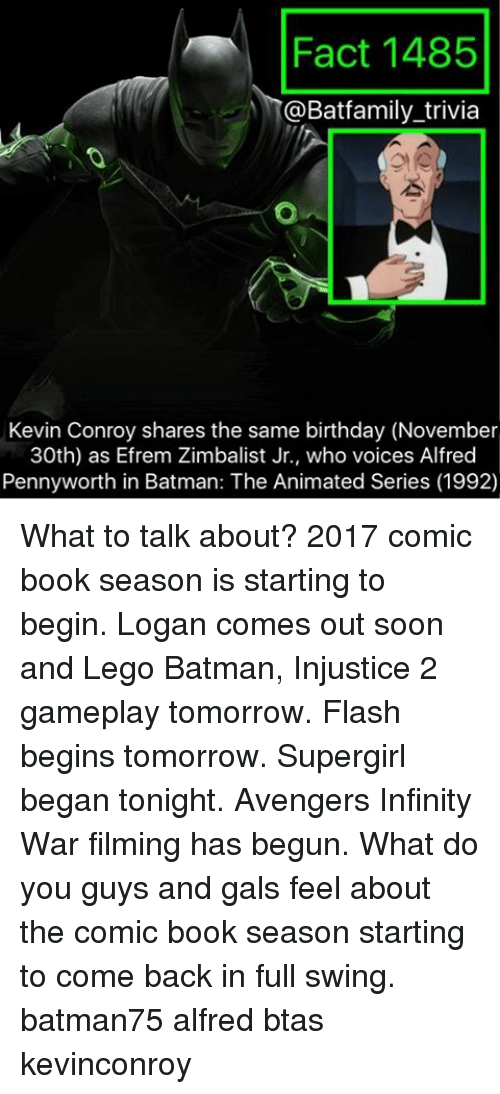 Infiniti: Fact 1485  @Bat family trivia  Kevin Conroy shares the same birthday (November  30th) as Efrem Zimbalist Jr., who voices Alfred  Penny worth in Batman: The Animated Series (1992) What to talk about? 2017 comic book season is starting to begin. Logan comes out soon and Lego Batman, Injustice 2 gameplay tomorrow. Flash begins tomorrow. Supergirl began tonight. Avengers Infinity War filming has begun. What do you guys and gals feel about the comic book season starting to come back in full swing. batman75 alfred btas kevinconroy