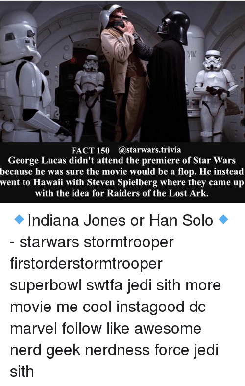 Steven Spielberg: FACT 150 Gastarwars.trivia  George Lucas didn't attend the premiere of Star Wars  because he was sure the movie would be a flop. He instead  went to Hawaii with Steven Spielberg where they came up  with the idea for Raiders of the Lost Ark. 🔹Indiana Jones or Han Solo🔹 - starwars stormtrooper firstorderstormtrooper superbowl swtfa jedi sith more movie me cool instagood dc marvel follow like awesome nerd geek nerdness force jedi sith