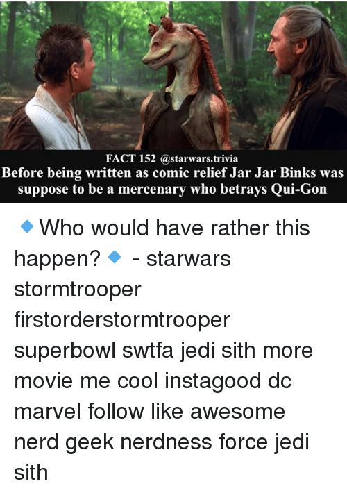 qui gon: FACT 152 astarwars.trivia  Before being written as comic relief Jar Jar Binks was  suppose to be a mercenary who betrays Qui-Gon 🔹Who would have rather this happen?🔹 - starwars stormtrooper firstorderstormtrooper superbowl swtfa jedi sith more movie me cool instagood dc marvel follow like awesome nerd geek nerdness force jedi sith