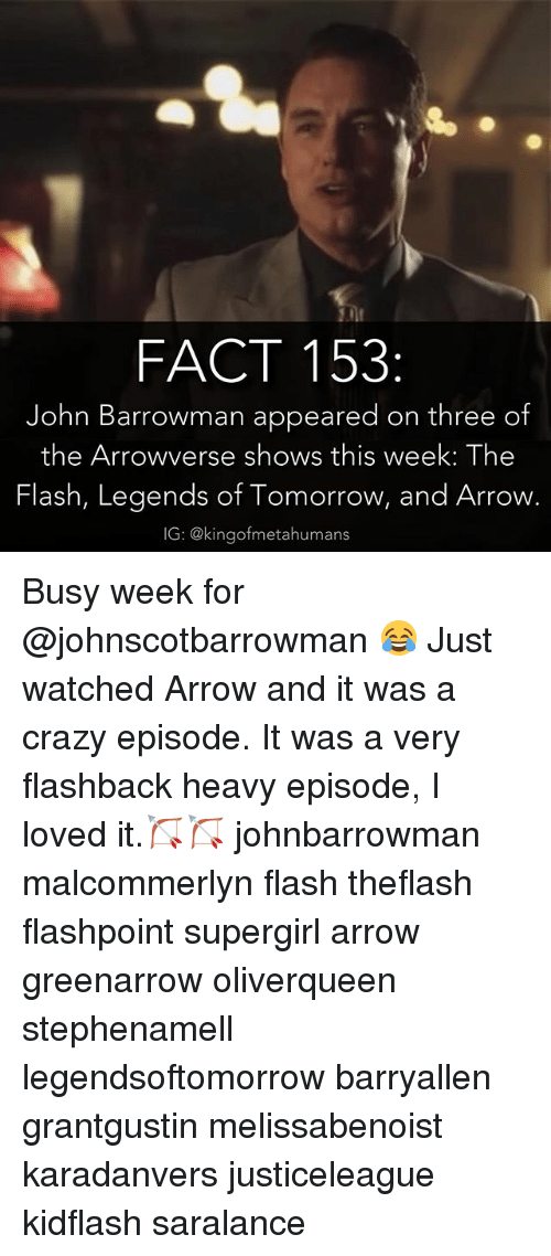 Memes, 🤖, and Flash: FACT 153  John Barrowman appeared on three of  the Arrowverse shows this week: The  Flash, Legends of Tomorrow, and Arrow.  IG: @kingofmetahumans Busy week for @johnscotbarrowman 😂 Just watched Arrow and it was a crazy episode. It was a very flashback heavy episode, I loved it.🏹🏹 johnbarrowman malcommerlyn flash theflash flashpoint supergirl arrow greenarrow oliverqueen stephenamell legendsoftomorrow barryallen grantgustin melissabenoist karadanvers justiceleague kidflash saralance