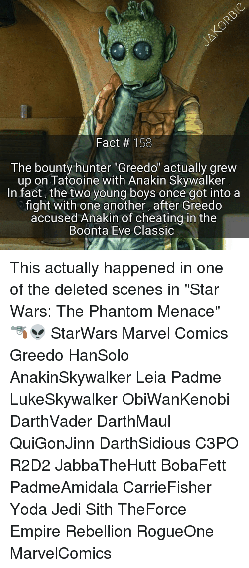 "the phantom menace: Fact 153  The bounty hunter Greedo actually greW  up on Tatooine with Anakin Skywalker  In fact, the two young boys once got into a  fight with one another, after Greedo  accused Anakin of cheating in the  Boonta Eve Classic This actually happened in one of the deleted scenes in ""Star Wars: The Phantom Menace"" 🔫👽 StarWars Marvel Comics Greedo HanSolo AnakinSkywalker Leia Padme LukeSkywalker ObiWanKenobi DarthVader DarthMaul QuiGonJinn DarthSidious C3PO R2D2 JabbaTheHutt BobaFett PadmeAmidala CarrieFisher Yoda Jedi Sith TheForce Empire Rebellion RogueOne MarvelComics"