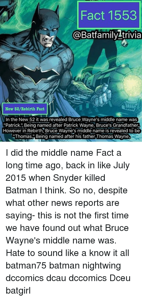 "Batman, Memes, and News: Fact 1553  a Batfamily trivia  New 52/Re birth Fact  In the New 52 it was revealed Bruce Wayne's middle name was  ""Patrick. Being named after Patrick Wayne, Bruce's Grandfather.  However in Rebirth, Bruce Wayne's middle name is revealed to be  Thomas Being named after his father,Thomas Wayne I did the middle name Fact a long time ago, back in like July 2015 when Snyder killed Batman I think. So no, despite what other news reports are saying- this is not the first time we have found out what Bruce Wayne's middle name was. Hate to sound like a know it all batman75 batman nightwing dccomics dcau dccomics Dceu batgirl"