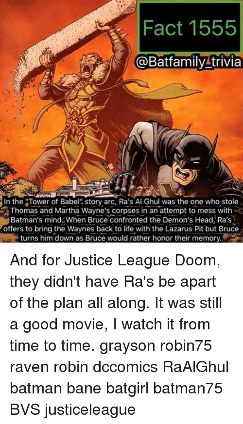 "ravenous: Fact 1555  @Batfamily trivia  In the ""Tower of Babel  story arc, Ra's Al Ghul was the one who stole  Thomas and Martha Wayne's corpses in an attempt to mess with  Batman's mind When Bruce confronted the Demon's Head, Ra's  offers to bring the Waynes back to life with the Lazarus Pit but Bruce  turns him down as Bruce would rather honor their memory And for Justice League Doom, they didn't have Ra's be apart of the plan all along. It was still a good movie, I watch it from time to time. grayson robin75 raven robin dccomics RaAlGhul batman bane batgirl batman75 BVS justiceleague"