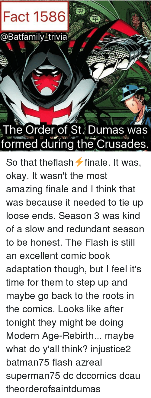 crusades: Fact 1586  @Batfamily trivia  The Order of St. Dumas was  formed during the Crusades. So that theflash⚡️finale. It was, okay. It wasn't the most amazing finale and I think that was because it needed to tie up loose ends. Season 3 was kind of a slow and redundant season to be honest. The Flash is still an excellent comic book adaptation though, but I feel it's time for them to step up and maybe go back to the roots in the comics. Looks like after tonight they might be doing Modern Age-Rebirth... maybe what do y'all think? injustice2 batman75 flash azreal superman75 dc dccomics dcau theorderofsaintdumas
