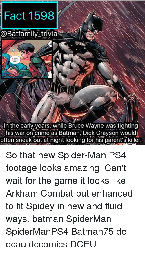 Batman, Crime, and Memes: Fact 1598  @Batfamily trivia  Neo  In the early years, while Bruce Wayne was fighting  his war on crime as Batman, Dick Grayson would  often sneak out at night looking for his parent's killer. So that new Spider-Man PS4 footage looks amazing! Can't wait for the game it looks like Arkham Combat but enhanced to fit Spidey in new and fluid ways. batman SpiderMan SpiderManPS4 Batman75 dc dcau dccomics DCEU