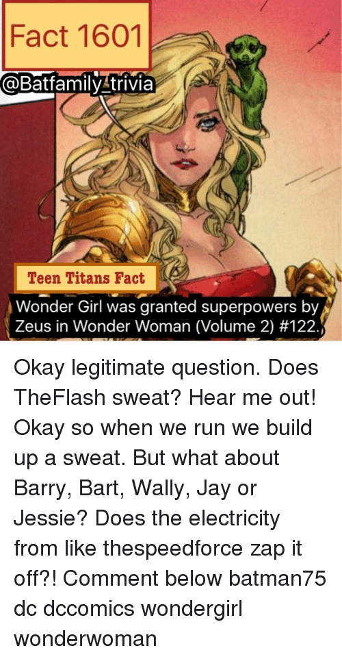Jay, Memes, and Run: Fact 1601  @Bafamily trivia  Teen Titans Fact  onder Girl was granted superpowers by A  Zeus Wonder Woman (Volume 2) Okay legitimate question. Does TheFlash sweat? Hear me out! Okay so when we run we build up a sweat. But what about Barry, Bart, Wally, Jay or Jessie? Does the electricity from like thespeedforce zap it off?! Comment below batman75 dc dccomics wondergirl wonderwoman