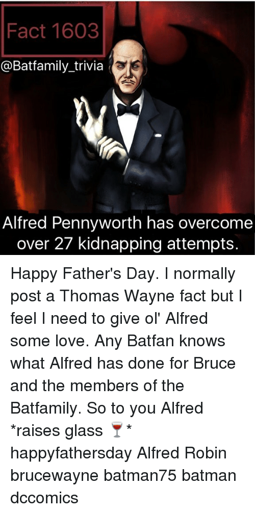 Batman, Fathers Day, and Love: Fact 1603  @Batfamily trivia  Alfred Pennyworth has overcome  over 27 kidnapping attempts. Happy Father's Day. I normally post a Thomas Wayne fact but I feel I need to give ol' Alfred some love. Any Batfan knows what Alfred has done for Bruce and the members of the Batfamily. So to you Alfred *raises glass 🍷* happyfathersday Alfred Robin brucewayne batman75 batman dccomics