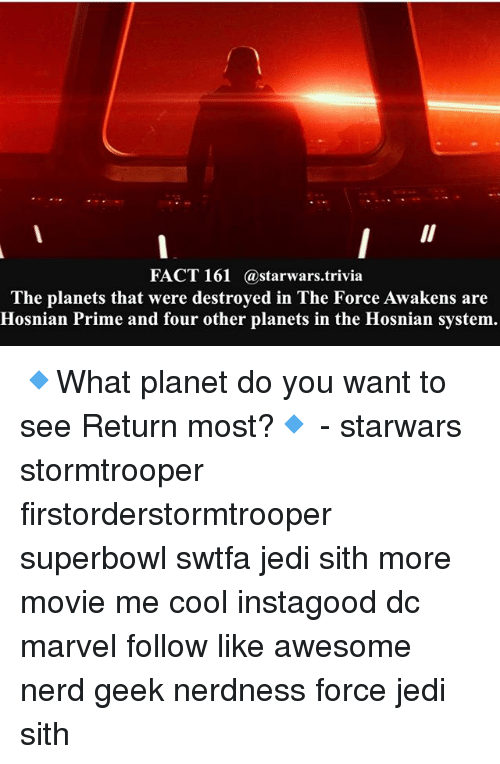 Jedi, Memes, and Nerd: FACT 161 astarwars.trivia  The planets that were destroyed in The Force Awakens are  Hosnian Prime and four other planets in the Hosnian system. 🔹What planet do you want to see Return most?🔹 - starwars stormtrooper firstorderstormtrooper superbowl swtfa jedi sith more movie me cool instagood dc marvel follow like awesome nerd geek nerdness force jedi sith