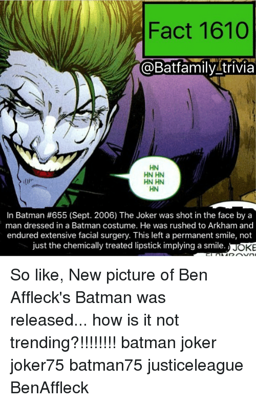 arkham: Fact 1610  @Batfamily trivia  HN HN  HN HN  HN  In Batman #655 (Sept. 2006) The Joker was shot in the face by a  man dressed in a Batman costume. He was rushed to Arkham and  endured extensive facial surgery. This left a permanent smile, not  just the chemically treated lipstick implying a smile  OKE So like, New picture of Ben Affleck's Batman was released... how is it not trending?!!!!!!!! batman joker joker75 batman75 justiceleague BenAffleck