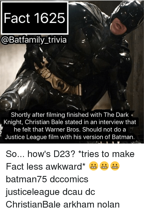 Batman, Memes, and Warner Bros.: Fact 1625  @Batfamily trivia  Shortly after filming finished with The Dark  Knight, Christian Bale stated in an interview that  he felt that Warner Bros. Should not do a  Justice League film with his version of Batman. So... how's D23? *tries to make Fact less awkward* 😬😬😬 batman75 dccomics justiceleague dcau dc ChristianBale arkham nolan
