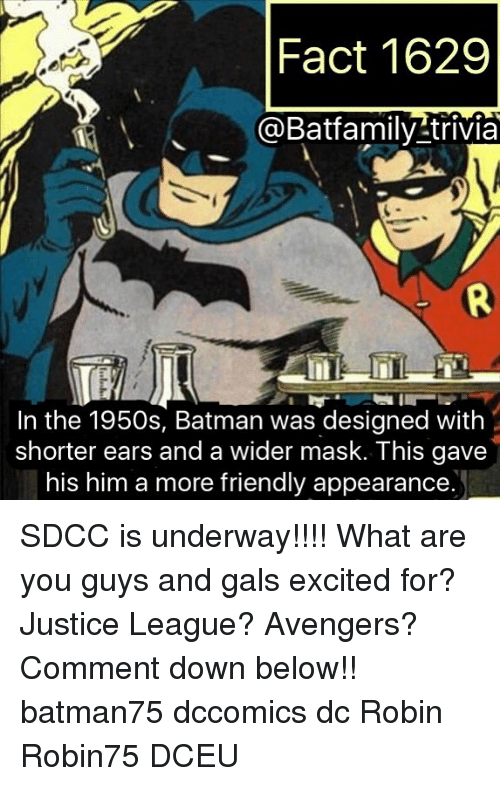 Batman, Memes, and Avengers: Fact 1629  R@Batfamily trivia  In the 1950s, Batman was designed with  shorter ears and a wider mask. This gave  his him a more friendly appearance. SDCC is underway!!!! What are you guys and gals excited for? Justice League? Avengers? Comment down below!! batman75 dccomics dc Robin Robin75 DCEU