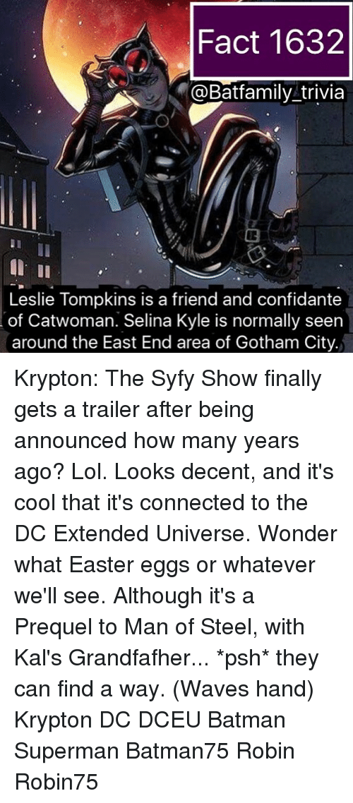 how-many-years: Fact 1632  @Batfamily trivia  Leslie Tompkins is a friend and confidante  of Catwoman. Selina Kyle is normally seen  around the East End area of Gotham City. Krypton: The Syfy Show finally gets a trailer after being announced how many years ago? Lol. Looks decent, and it's cool that it's connected to the DC Extended Universe. Wonder what Easter eggs or whatever we'll see. Although it's a Prequel to Man of Steel, with Kal's Grandfafher... *psh* they can find a way. (Waves hand) Krypton DC DCEU Batman Superman Batman75 Robin Robin75