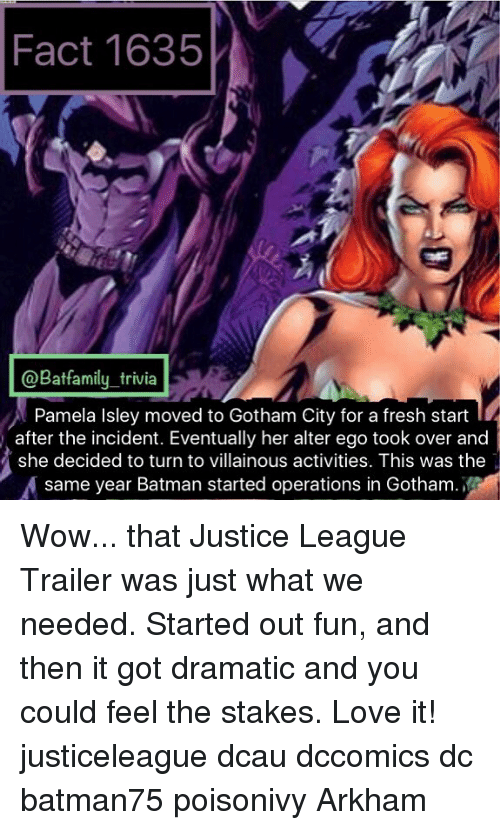 Fresh Start: Fact 1635  @Batfamily_trivia  Pamela Isley moved to Gotham City for a fresh start  after the incident. Eventually her alter ego took over and  she decided to turn to villainous activities. This was the  same year Batman started operations in Gotham. Wow... that Justice League Trailer was just what we needed. Started out fun, and then it got dramatic and you could feel the stakes. Love it! justiceleague dcau dccomics dc batman75 poisonivy Arkham