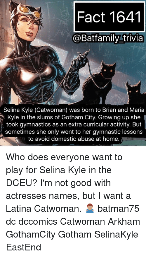 arkham: Fact 1641  @Batfamily trivia  Selina Kyle (Catwoman) was born to Brian and Maria  Kyle in the slums of Gotham City. Growing up she  took gymnastics as an extra curricular activity. But  sometimes she only went to her gymnastic lessons  to avoid domestic abuse at home. Who does everyone want to play for Selina Kyle in the DCEU? I'm not good with actresses names, but I want a Latina Catwoman. 🤷🏽‍♂️ batman75 dc dccomics Catwoman Arkham GothamCity Gotham SelinaKyle EastEnd