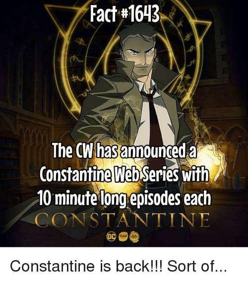constantine: Fact #1643  The CW has announced a  Constantine WebSeries with  10 minute long episodes each  CONSTANTINE Constantine is back!!! Sort of...