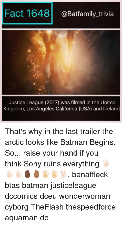 Batman, Memes, and Sony: Fact 1648@Batfamily_trivia  Justice League (2017) was filmed in the United  Kingdom, Los Angeles California (USA) and Iceland That's why in the last trailer the arctic looks like Batman Begins. So... raise your hand if you think Sony ruins everything 🖐🏻🖐🏻🖐🏻✋🏿🤚🏾🖐🏼🖐🏼🖖🏻. benaffleck btas batman justiceleague dccomics dceu wonderwoman cyborg TheFlash thespeedforce aquaman dc