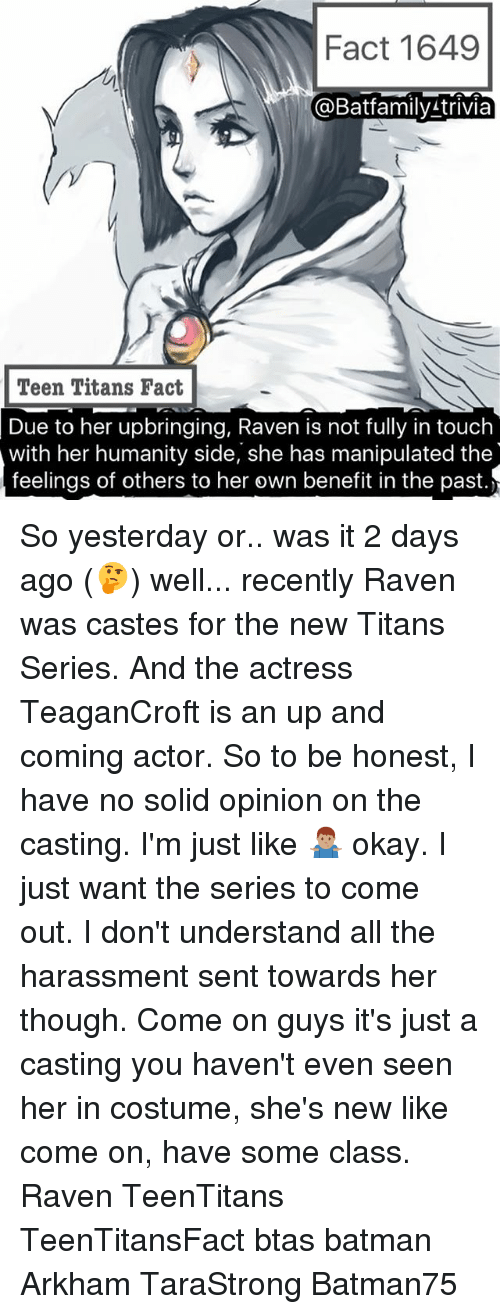 arkham: Fact 1649  @Batfamily trivia  Teen Titans Fact  Due to her upbringing, Raven is not fully in touch  with her humanity side, she has manipulated the  feelings of others to her own benefit in the past. So yesterday or.. was it 2 days ago (🤔) well... recently Raven was castes for the new Titans Series. And the actress TeaganCroft is an up and coming actor. So to be honest, I have no solid opinion on the casting. I'm just like 🤷🏽‍♂️ okay. I just want the series to come out. I don't understand all the harassment sent towards her though. Come on guys it's just a casting you haven't even seen her in costume, she's new like come on, have some class. Raven TeenTitans TeenTitansFact btas batman Arkham TaraStrong Batman75