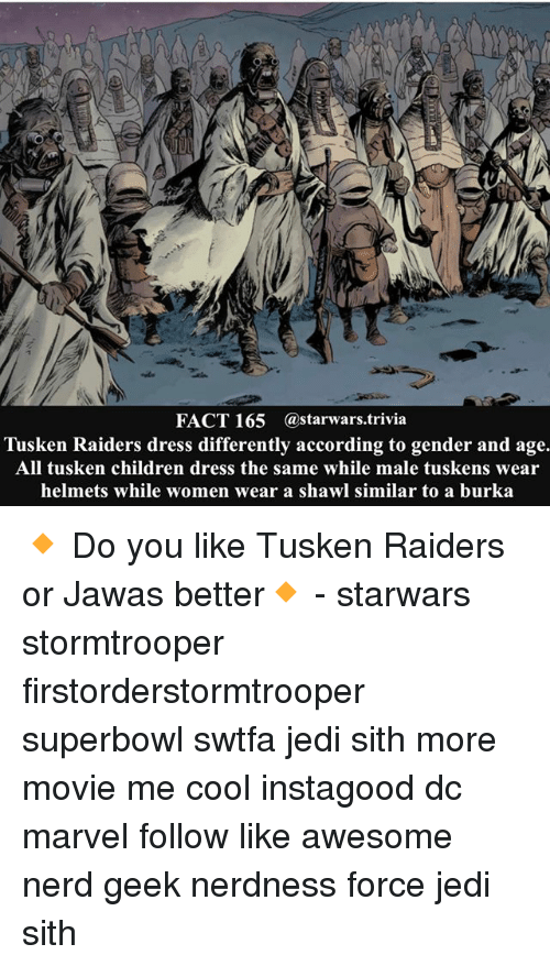 jawas: FACT 165 @starwars trivia  Tusken Raiders dress differently according to gender and age.  All tusken children dress the same while male tuskens wear  helmets while women wear a shawl similar to a burka 🔸 Do you like Tusken Raiders or Jawas better🔸 - starwars stormtrooper firstorderstormtrooper superbowl swtfa jedi sith more movie me cool instagood dc marvel follow like awesome nerd geek nerdness force jedi sith