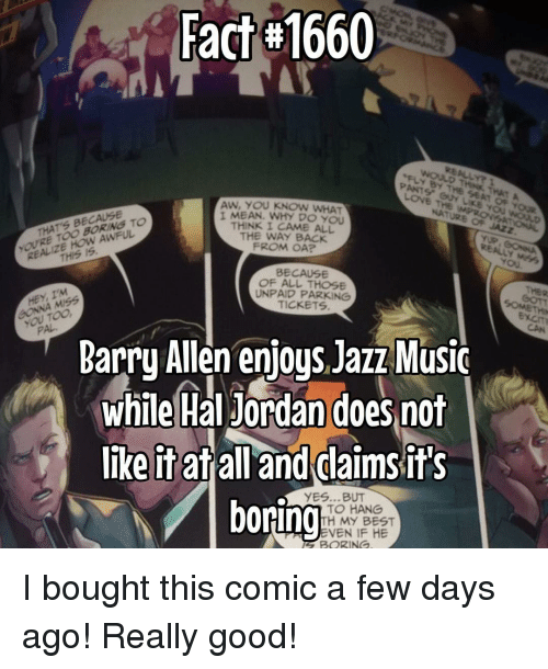 barry allen: Fact 1660  AW, YOU KNOW WHAT  THATS BECAUSE  TO  AWFUL.  REALIZE IS  THIS I MEAN. WHY DO YOU  THINK I CAME ALL  THE WAY BACK  FROM OA?  BECAUSE  OF ALL THOSE  IM  HEY, UNPAID PARKING  TICKETS  you Too  Barry Allen enjoys Jazz MusiC  while Hal Jordan does not  like it at  all and daims it's  YES...BUT  boring  TO HANG  TH MY BEST  EVEN IF HE  BORING  SOMETHIN I bought this comic a few days ago! Really good!