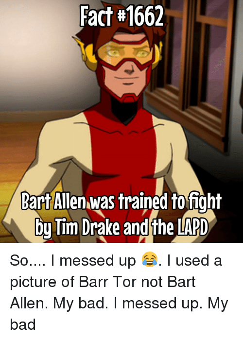 Memes, Bart, and 🤖: Fact 1662  Bart Allen was trained to fight  bu Tim Drake andthe LAPD So.... I messed up 😂. I used a picture of Barr Tor not Bart Allen. My bad. I messed up. My bad