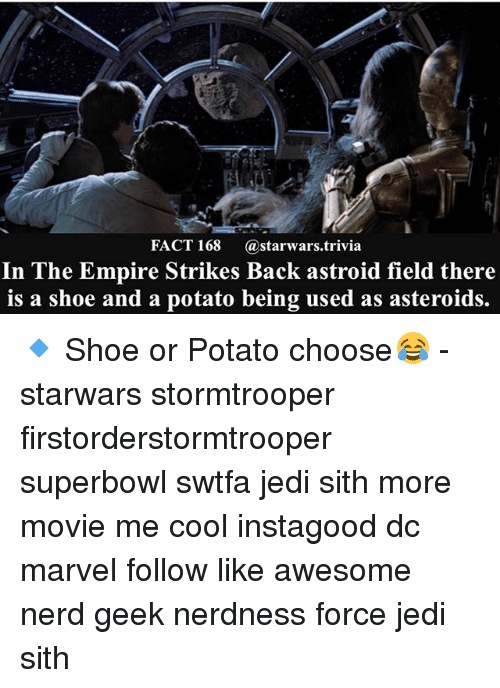 Empire, Jedi, and Memes: FACT 168  a starwars trivia  In The Empire Strikes Back astroid field there  is a shoe and a potato being used as asteroids. 🔹 Shoe or Potato choose😂 - starwars stormtrooper firstorderstormtrooper superbowl swtfa jedi sith more movie me cool instagood dc marvel follow like awesome nerd geek nerdness force jedi sith