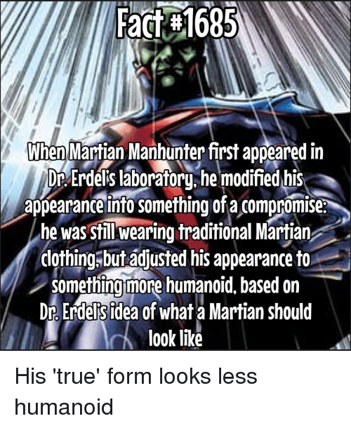 Memes, True, and 🤖: Fact #1685  When Martian Manhunter first appeared in  Dr Erdels laboratory he modified his  appearance into Something ofa Compromise.  he was still wearing traditional Martian  clothing but adjusted his appearance to  something more humanoid based on  Dr Erdels idea of what a Martian should  look like His 'true' form looks less humanoid