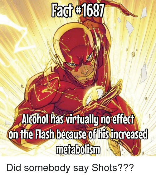 Memes, Alcohol, and The Flash: Fact #1687  Alcohol has virtually no effect  On the Flash because of hisincreased  metabolism Did somebody say Shots???