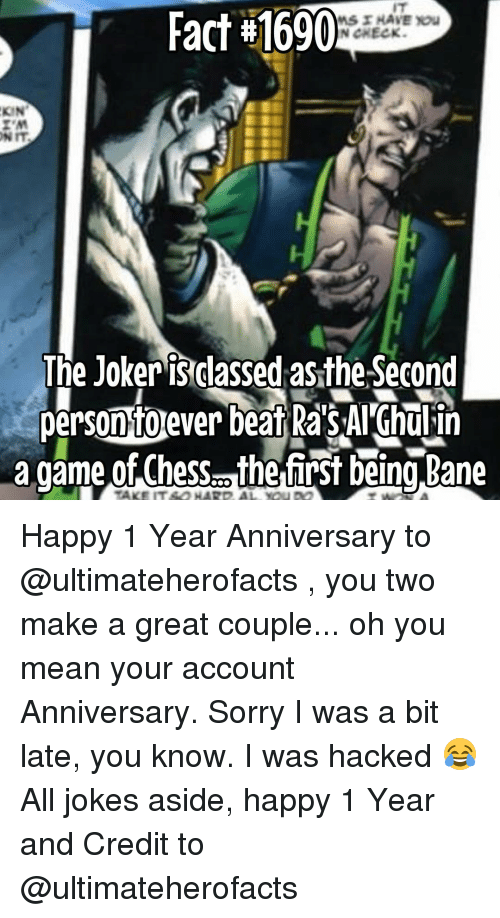 Bane, Joker, and Memes: Fact #1690  HAVE you  N CHECK.  KIN  The Joker isclassed asthe Second  persontoever beat RasAl Ghulin  a game of Chess. the first being Bane Happy 1 Year Anniversary to @ultimateherofacts , you two make a great couple... oh you mean your account Anniversary. Sorry I was a bit late, you know. I was hacked 😂 All jokes aside, happy 1 Year and Credit to @ultimateherofacts