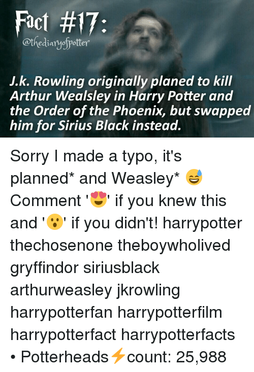 harry potter and the order of the phoenix: Fact #17:  @thediaryofpotter  J.k. Rowling originally planed to kill  Arthur Wealsley in Harry Potter and  the Order of the Phoenix, but swapped  him for Sirius Black instead. Sorry I made a typo, it's planned* and Weasley* 😅 Comment '😍' if you knew this and '😮' if you didn't! harrypotter thechosenone theboywholived gryffindor siriusblack arthurweasley jkrowling harrypotterfan harrypotterfilm harrypotterfact harrypotterfacts • Potterheads⚡count: 25,988
