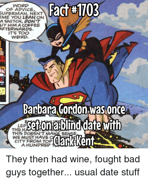 Lean, Memes, and Snitch: Fact#1703  WORD  OF ADVICE,  SUPERMAN. NEXT  IME YOU LEAN ON  A SNITCH, DON'T  UY HIMACOFFEE  AFTERWARDS.  IT'S TOO  WEIRD.  Barbara Gordon was Once  Setonablind date with  LEP  THE HA  THIS DOESN'T MAKE SENSE  WE MUST HAVE  ClarkKent  CITY FROM TOP  A HUNPREP They then had wine, fought bad guys together... usual date stuff