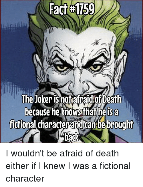 Joker, Memes, and Death: Fact#1759  The Joker is not afraid!OfDeath  because he knowsthat he isa  fictional character and Canbe brought I wouldn't be afraid of death either if I knew I was a fictional character