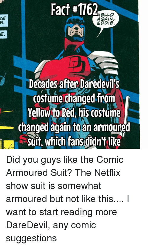 Memes, Netflix, and Daredevil: Fact #1762  ELLO  KE  AGAIN,  EDDIE.  Decades after Daredevil's  costume changed from  Yellow to Red, his COstume  Changed again to an armoured  Suit, which fans didn't like Did you guys like the Comic Armoured Suit? The Netflix show suit is somewhat armoured but not like this.... I want to start reading more DareDevil, any comic suggestions