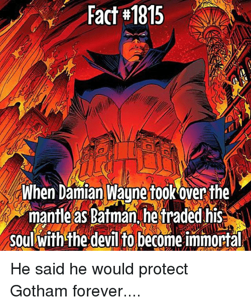 Batmane: Fact#1815  When Damian Wayne fook over the  mantle as Batman hetraded his  soul with the devil to become immortalN He said he would protect Gotham forever....