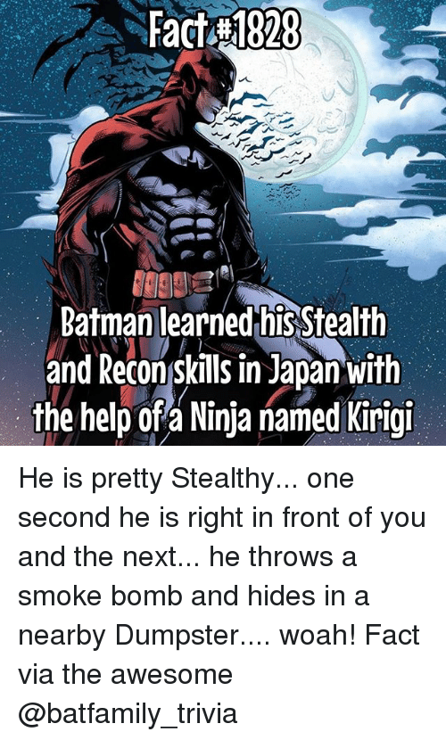 Batman, Memes, and Help: Fact 1828  Batman learned his Stealth  and Reconskills in Japan with  the help of a Ninja named Kirigi He is pretty Stealthy... one second he is right in front of you and the next... he throws a smoke bomb and hides in a nearby Dumpster.... woah! Fact via the awesome @batfamily_trivia