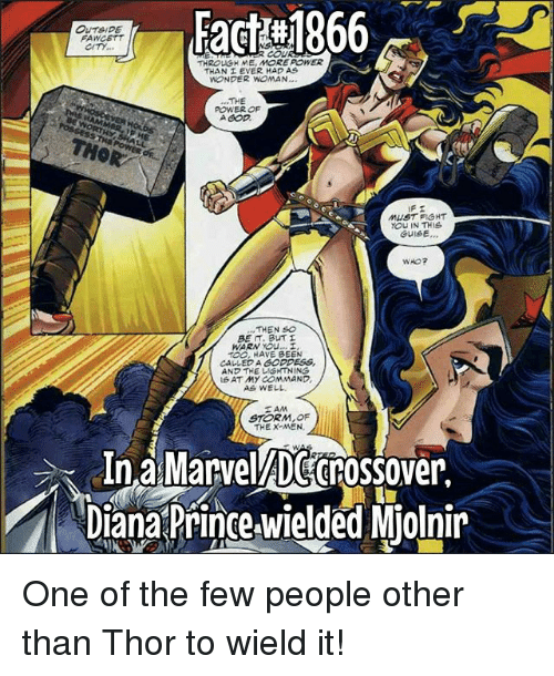 Memes, Prince, and X-Men: Fact :1866  OUTSIPE  FAWCETT  CITY  THROLGH ME, MORE POWER  THAN EVER HAD AS  WONDER WOMAN  THE  POWER OF  MUST FIGHT  YOU IN THIS  GUISE...  WHO?  BE , BUT  TOO, HAVE BEEN  CALLED A GODDESS,  AND THE UIGHTNING  AT MY COMMAND  AS WELL  STORM, OF  THE X-MEN,  InaMarvelADecnossover.  Diana Prince wielded Miolnir One of the few people other than Thor to wield it!