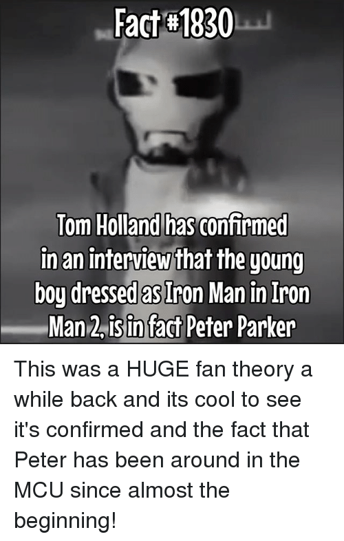 lom: Fact-#1930  has confirmed  lom Holland  in an interview that the young  boy dressed as Iron Man in Iron  Man 2isin fact Peter Parker This was a HUGE fan theory a while back and its cool to see it's confirmed and the fact that Peter has been around in the MCU since almost the beginning!