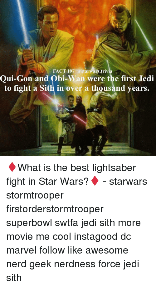 qui gon: FACT 197 a starwars.trivia  Qui-Gon and Obi-W  were the first Jedi  an to fight a Sith in over a thousand years. ♦️What is the best lightsaber fight in Star Wars?♦️ - starwars stormtrooper firstorderstormtrooper superbowl swtfa jedi sith more movie me cool instagood dc marvel follow like awesome nerd geek nerdness force jedi sith