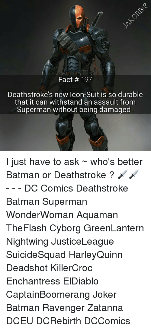 Withstanded: Fact 197  Deathstroke s new Icon-Suit is so durable  that it can withstand an assault from  Superman without being damaged I just have to ask ~ who's better Batman or Deathstroke ? 🗡⛼🗡 - - - DC Comics Deathstroke Batman Superman WonderWoman Aquaman TheFlash Cyborg GreenLantern Nightwing JusticeLeague SuicideSquad HarleyQuinn Deadshot KillerCroc Enchantress ElDiablo CaptainBoomerang Joker Batman Ravenger Zatanna DCEU DCRebirth DCComics